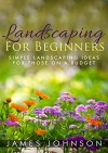 Landscaping: A Simple Beginners Guide To Landscaping On A Budget - James Johnson
