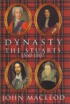 Dynasty: The Stuarts: 1560-1807 - John MacLeod