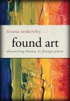 Found Art: Discovering Beauty in Foreign Places - Leeana Miller Tankersley