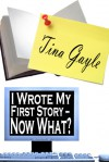 I Wrote My First Story - Now What? - Tina Gayle