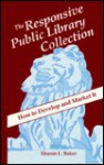 The Responsive Public Library Collection: How to Develop and Market It - Sharon L. Baker