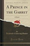 A Prince in the Garret: A Novel (Classic Reprint) - Archibald Clavering Gunter