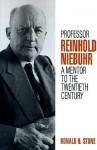 Professor Reinhold Niebuhr: A Mentor to the Twentieth Century - Ronald H. Stone