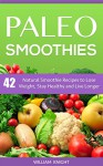 Paleo Smoothies: Natural Smoothies to Lose Weight, Stay Healthy and Live Longer - William Knight