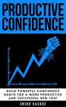 Productive Confidence: Build Powerful Confidence Habits for a More Productive and Successful New You!: Productivity Hacks (Productivity, Confidence, Habits, ... Positive Thinking, Procrastination Book 1) - Hanif Raah