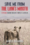 Save Me from the Lion's Mouth: Exposing Human-Wildlife Conflict in Africa - James Clarke