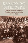 Reasoning Otherwise: Leftists and the People's Enlightenment in Canada, 1890-1920 - Ian McKay