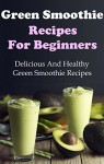 Green Smoothie Recipes: Delicious And Healthy Green Smoothies For Weight Loss (Green Smoothie Cleanse) - Terry Adams