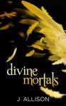 Divine Mortals - J Allison