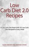 Low Carb Diet 2.0 Recipes: A Low Carb Diet Book With 30 Low Carb Diet Recipes For Every Meal (atkins, atkins diet, atkins diet book, low carb recipes, ... diet revolution,atkins diet,atkins recipes) - Susan Brown, Amanda Atkins