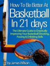 "How to Be Better At Basketball in 21 days - ""The Ultimate Guide to Drastically Improving Your Basketball Shooting, Passing and Dribbling Skills"" - Limited Edition - James Wilson"