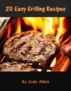 20 Easy Grilling Recipes: Amazing Grill Recipes That Will Wow Your Family And Friends Day After Day. - Judy Allen