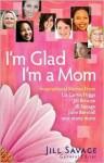 I'm Glad I'm a Mom - Jill Savage, Liz Curtis Higgs, Jill Briscoe, Julie Barnhill