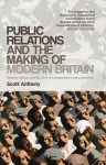 Public Relations and the Making of Modern Britain: Stephen Tallents and the Birth of a Progressive Media Profession - Scott Anthony