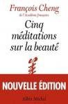 Cinq méditations sur la beauté - François Cheng