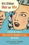 It's Either Her or Me: A Guide to Help a Mom and Her Daughter-in-Law Get Along - Ellie Fisher