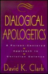 Dialogical Apologetics: A Person Centered Approach To Christian Defense - David K. Clark