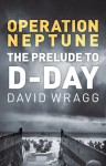 Operation Neptune: The Prelude to D-Day - David Wragg