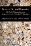 Between Dirt and Discussion: Methods, Methodology and Interpretation in Historical Archaeology - Steven Archer, Kevin Bartoy