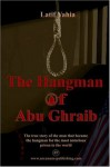 The Hangman of Abu Ghraib: The True Story of the Man Who Became the Hangman for the Most Notorious Prison in the World - Latif Yahia