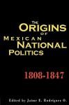 The Origins of Mexican National Politics,1808-1847 - Jaime E. Rodriguez