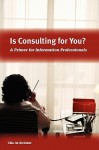 Is Consulting for You?: A Primer for Information Professionals - Ulla De Stricker