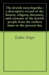 The Jewish encyclopedia : a descriptive record of the history, religion, literature, and customs of the Jewish people from the earliest times to the present day - Isidore Singer, Cyrus Adler
