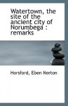Watertown, the Site of the Ancient City of Norumbega: Remarks - Eben Norton Horsford