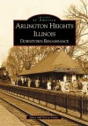 Arlington Heights Illinois: Downtown Renaissance (Images of America) - Gerry Souter, Janet Souter