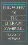 Philosophy of the Literary Symbolic - Hazard Adams
