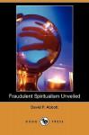 Fraudulent Spiritualism Unveiled (Dodo Press) - David Abbott, Julian Hawthorne