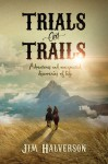 Trials and Trails: Adventures and Unexpected Discoveries of Life - Jim Halverson