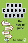 Your Career Break : The 'How-To' Guide - Sue Hadden