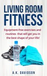 Living Room Fitness: Equipment-free exercises and routines that will get you in the best shape of your life! - A.K. Davidson