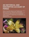 An Historical and Descriptive Account of Persia; From the Earliest Ages to the Present Time: With a Detailed View of Its Resources, - James Baillie Fraser