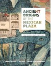 Ancient Origins of the Mexican Plaza: From Primordial Sea to Public Space (Roger Fullington Series in Architecture) - Logan Wagner, Hal Box, Susan Kline Morehead