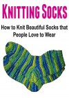 Knitting Socks: How to Knit Beautiful Socks that People Love to Wear: (Knitting - Knitting Socks - Knitting Patterns - Knitting for Beginners - Crochet) - Mary Costello