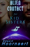 Alien Contact for Kid Sisters (Alien Contact for Idiots) (Volume 2) - Edward Hoornaert