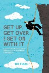 Get Up, Get Over and Get on with It: Lessons for Turning Life's Setbacks Into Successful Comebacks - Bill Fields