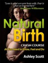 Natural Birth 'Crash Course' - All Women Need to Know, to Feel and Prepare For (Busy Woman's Natural Birth Series) - Ashley Scott