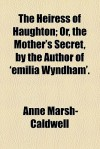 The Heiress of Haughton; Or, the Mother's Secret, by the Author of 'Emilia Wyndham'. - Anne Marsh Caldwell