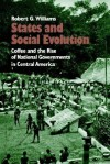 States and Social Evolution: Coffee and the Rise of National Governments in Central America - Robert G. Williams