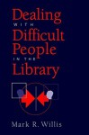 Dealing with Difficult People in the Library - Mark R. Willis