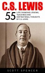 C.S. Lewis: 55 Life Changing Lessons, Teachings and Inspirational Thoughts by C.S. Lewis (Mere Christianity, The Screwtape Letters, C.S. Lewis Biography) - Scott Spencer