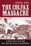 The Colfax Massacre: The Untold Story of Black Power, White Terror, and the Death of Reconstruction - LeeAnna Keith
