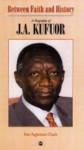 Between Faith And History: A Biography Of J. A. Kufuor - Ivor Agyeman-Duah