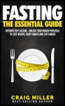 Fasting: The Essential Guide to Intermittent Fasting - Unlock Your Hidden Potential To Lose Weight, Fight Cancer and Live Longer - Craig Miller
