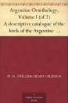 Argentine Ornithology, Volume I (of 2) A descriptive catalogue of the birds of the Argentine Republic. - W. H. (William Henry) Hudson, P. L. Sclater