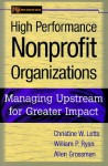 High Performance Nonprofit Organizations: Managing Upstream for Greater Impact (Wiley Nonprofit Law, Finance and Management Series) - Christine W. Letts, William P. Ryan, Allen Grossman