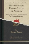 History of the United States of America, Vol. 1: During the Second Administration of Thomas Jefferson (Classic Reprint) - Henry Adams